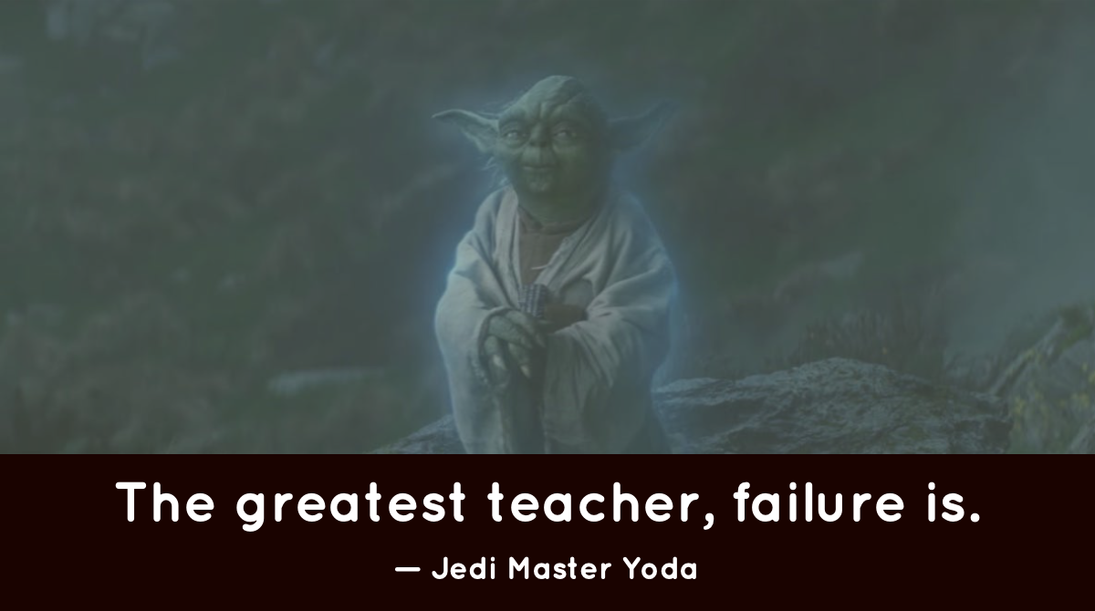 'The greatest teacher, failure is.' —Jedi Master Yoda