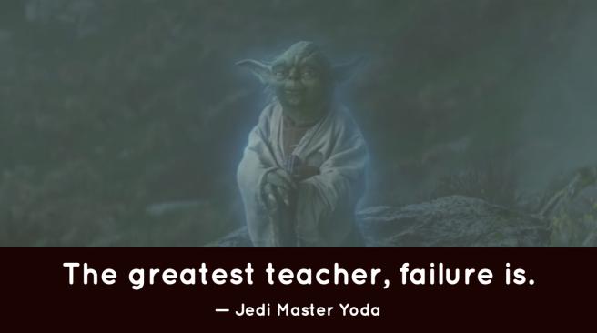 'The greatest teacher, failure is.' —Jedi Master Yoda